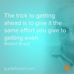 The trick to getting ahead is to give it the same effort you give to getting even. - Robert Brault