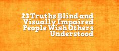 23 Truths Blind and Visually Impaired People Wish Others Understood