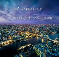I don't even know if I believe Everything you're trying to say to me -Believe, mumford and sons Quote