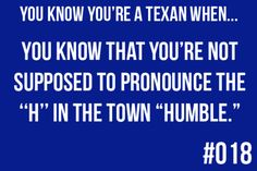 "You know you're a Texan when: you know that you're not supposed to pronounce the ""H"" in the town of ""Humble."""