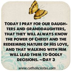 Today I pray for our daughters and granddaughters, that they will always know the power of Christ and the redeeming nature of His love, and that walking with Him will lead them to Godly decisions. ~Day 3