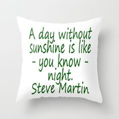 A day without sunshine is like -  well - night.  Steve Martin Throw Pillow by Pat71896 - $20.00