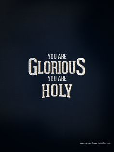 You are GLORIOUS You are HOLY