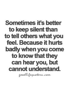 Sometimes it's better to keep silent than to tell others what you feel.  Because it hurts badly when you come to know that they can hear you, but cannot understand.