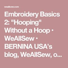 "Embroidery Basics 2: ""Hooping"" Without a Hoop • WeAllSew • BERNINA USA's blog, WeAllSew, offers fun project ideas, patterns, video tutorials and sewing tips for sewers and crafters of all ages and skill levels."