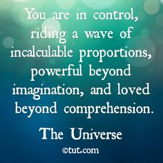 YOU are in control.... Mike Dooley, www.tut.com