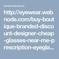 http://eyewear.webnode.com/buy-boutique-branded-discount-designer-cheap-glasses-near-me-prescription-eyeglasses-frames/