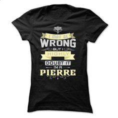 I MAY BE WRONG I AM A PIERRE ST7 - #tee trinken #sweatshirt cutting. ORDER NOW => https://www.sunfrog.com/LifeStyle/I-MAY-BE-WRONG-I-AM-A-PIERRE-ST7-Ladies.html?68278