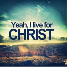 Yeah, i live for christ