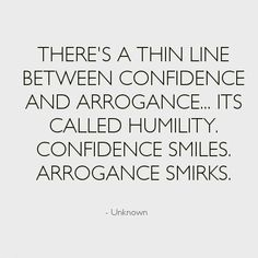 There's a thin line between confidence and arrogance. It's called humility. Confidence Smiles. Arrogance Smirks.