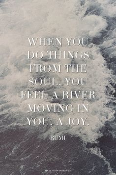 When you do things from the soul, you feel a river moving in you, a joy. - Rumi