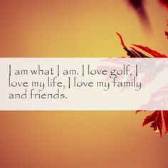 Quote4life.me :: I am what I am. I love golf, I love my life, I love my family and friends.