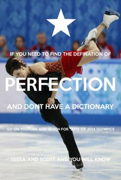 """""""If you don't know what the defination of perfection is and don't have a dictionary. Then search on YouTube 2010 or 2014 Olympics Tessa and Scott. And then you will know."""" CUTE QUOTE AND DEFINATLY TRUE! Xoxoxo A Real Tessa and Scott Fan!! <3 <3"""