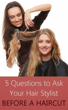 5 Questions to Ask Your Hair Stylist, Before a Haircut -  Getting your hair cut can be a very intimidating situation; 9 times out of 10 when someone sits in my chair for the first time she usually opens with a story about an awful past experience. To avoid any confusion (or disappointment) after the cut, it's important to ask these questions beforehand to create an understandable dialogue for both you and your stylist.