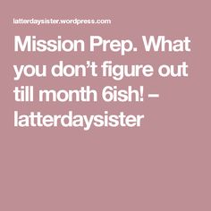 Mission Prep. What you don't figure out till month 6ish! – latterdaysister