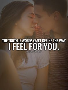 The truth is words cant define the way I feel for you