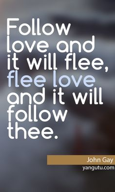 Follow love and it will flee, flee love and it will follow thee, ~ John Gay <3 Love Sayings #quotes, #love, #sayings, https://apps.facebook.com/yangutu