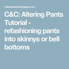 C&C: Altering Pants Tutorial - refashioning pants into skinnys or bell bottoms