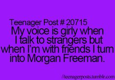 I think it's more truthful to say that my voice sounds like Morgan Freeman's whether I'm talking to friends, strangers, or acquaintances