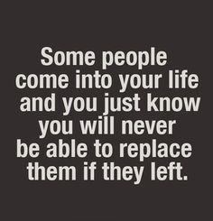 Some people come into your life and just know you will never be able to replace them if they left.