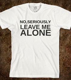 NO,SERIOUSLY LEAVE ME ALONE , Organic Shirts, Hoodies, Kids Tees, Baby One-Pieces and Tote Bags #LEAVEMEALONE #FUNNY #SHIRT