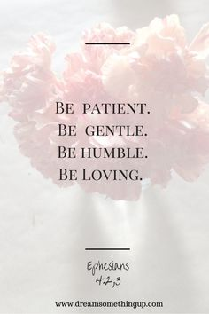 Be patient. Be gentle. Be humble. Be loving.