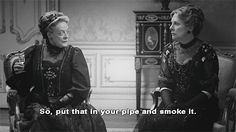 I plan on being exactly like the dowager countess when I'm an old bitty