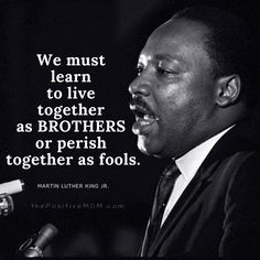 """We must learn to live together as BROTHERS or perish together as fools."" ~ Martin Luther King, Jr."