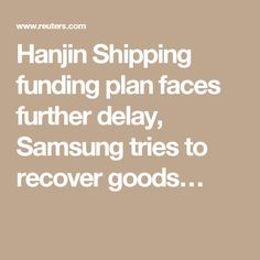 Hanjin Shipping funding plan faces further delay, Samsung tries to recover goods…