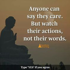 Anyone can say they care. But watch their action not their words.