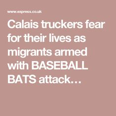 Calais truckers fear for their lives as migrants armed with BASEBALL BATS attack…
