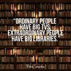"""Ordinary people have big TVs. Extraordinary people have big libraries."" Robin Sharma"
