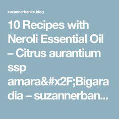 10 Recipes with Neroli Essential Oil – Citrus aurantium ssp amara/Bigaradia – suzannerbanks
