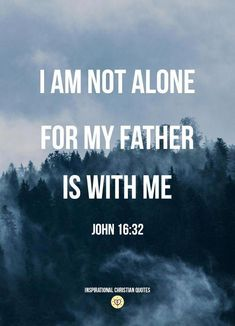 Bible Verses About Love:I am not alone, for my father is with me. John 16:32 - Inspirational Christian Quotes. #religiousinspirationalquotesforstrengh #biblequoteslove