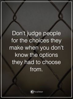 Don't judge people for the choices they make when you don't know the options they had to choose from. #powerofpositivity #positivewords #positivethinking #inspirationalquote #motivationalquotes #quotes #life #love #judge #hope #faith #loyalty #honesty #options