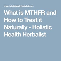What is MTHFR and How to Treat it Naturally - Holistic Health Herbalist