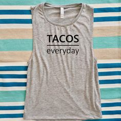A personal favorite from my Etsy shop https://www.etsy.com/listing/525351124/tacos-everyday-graphic-muscle-tee-funny