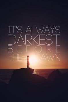 It's always darkest before the dawn--florence and the machine:)
