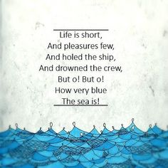 """Poem from the fantasy novel Abarat by Cliver Barker: """"Life is short, and pleasures few, and holed the ship, and drowned the crew. But o! But o! How very blue the sea is!"""""""