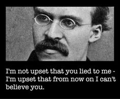I'm not upset that you lied to me... -Friedrich Nietzsche