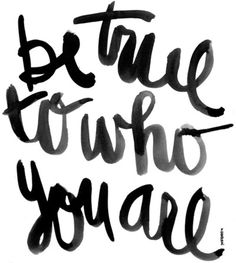 Be true to who you are. Always.