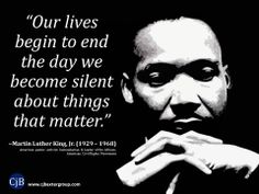 """""""Our lives begin to end the day we become silent about things that matter.""""  ~Martin Luther King, Jr. (1929 – 1968) American pastor, activist, humanitarian & leader of the African-American Civil Rights Movement"""