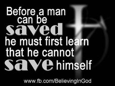 Before a man can be saved he must first learn that he cannot save himself - Believing In God