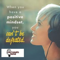 """When you have a positive mindset, you can't be defeated."" #Think #CustomizedMinds"