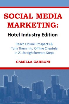 Social media marketing: hotel industry edition : reach online prospects & turn them into offline clientele in 21 straightforward steps / Camilla Carboni [United States of America] : Create the dream, 2013