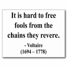 """""""It is hard to free fools from the chains they revere."""" Voltaire Ain't it the truth! Words Quotes, Wise Words, Me Quotes, Wisdom Quotes, Famous Quotes, Great Quotes, Quotes To Live By, Inspirational Quotes, Speak The Truth Quotes"""