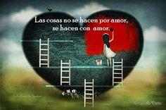 Las cosas no se hacen por amor, se hacen con Amor. <3
