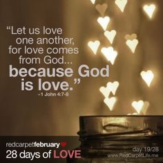 """Day 19/28: """"Dear friends, let us love one another, for love comes from God. Everyone who loves has been born of God and knows God. Whoever does not love does not know God, because God is love."""" ~1 John 4:7-8 