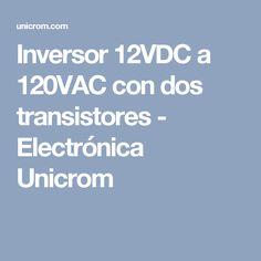 Inversor 12VDC a 120VAC con dos transistores - Electrónica Unicrom