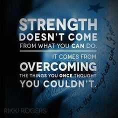 Strength doesn't come from from what you can do. It comes from overcoming the things you once thought you couldn't do.
